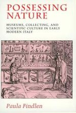 Possessing Nature : Museums, Collecting and Scientific Culture in Early Modern Italy - Paula Findlen