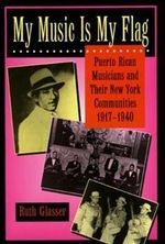 My Music is My Flag : Puerto Rican Musicians and Their New York Communities, 1917-1940 - Ruth Glasser