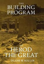 The Building Program of Herod the Great : The Social and Architectural Dynamics of Sanctuary... - Duane W. Roller