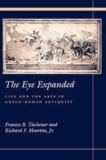 The Eye Expanded : Life and the Arts in Greco-Roman Antiquity
