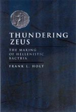 Thundering Zeus : The Making of Hellenistic Bactria - F.L. Holt