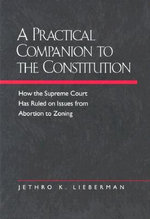 A Practical Companion to the Constitution : How the Supreme Court Has Ruled on Issues from Abortion to Zoning - Jethro K. Lieberman