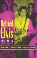 Refried Elvis : The Rise of the Mexican Counterculture - Eric Zolov