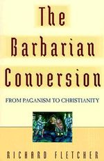 The Barbarian Conversion : From Paganism to Christianity - Richard Fletcher