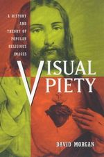 Visual Piety : A History and Theory of Popular Religious Images - David Morgan