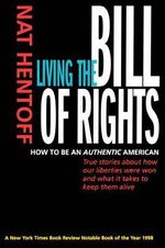 Living the Bill of Rights : How to be an Authentic American - Nat Hentoff