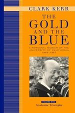 The Gold and the Blue: Academic Triumphs Volume One : A Personal Memoir of the University of California, 1949-1967 - Clark Kerr