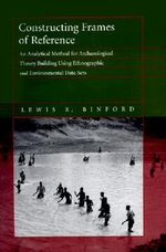 Constructing Frames of Reference : An Analytical Method for Archaeological Theory Building Using Ethnographic and Environmental Data Sets - Lewis R. Binford
