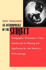 An Anthropology of the Subject : Holographic Worldview in New Guinea and Its Meaning and Significance for the World of Anthropology - Roy Wagner
