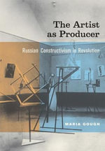 The Artist as Producer : Russian Constructivism in Revolution - Maria Gough