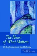 The Heart of What Matters : The Role for Literature in Moral Philosophy - Anthony Cunningham