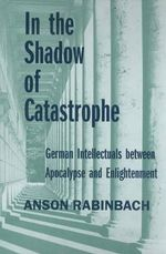 In the Shadow of Catastrophe : German Intellectuals Between Apocalypse and Enlightenment - Anson Rabinbach