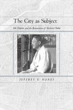 The City as Subject : Seki Hajime and the Reinvention of Modern Osaka - Jeffrey E. Hanes