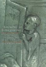 Looking at Lovemaking : Constructions of Sexuality in Roman Art, 100 B.C.-A.D.250 - John R. Clarke