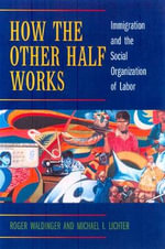How the Other Half Works : Immigration and the Social Organization of Labor - Roger D. Waldinger