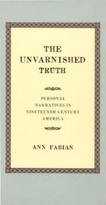 The Unvarnished Truth : Personal Narratives in Nineteenth-Century America - Ann Fabian