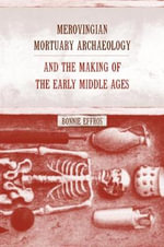 Merovingian Mortuary Archaeology and the Making of the Early Middle Ages - Bonnie Effros