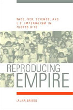 Reproducing Empire : Race, Sex, Science and U.S. Imperialism in Puerto Rico - Laura Briggs