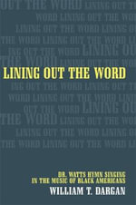 Lining Out the Word : Dr.Watts Hymn Singing in the Music of Black Americans - William T. Dargan