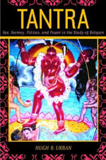 Tantra : Sex, Secrecy, Politics, and Power in the Study of Religion - Hugh B. Urban