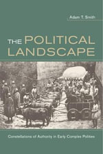 The Political Landscape : Constellations of Authority in Early Complex Polities - Adam T. Smith
