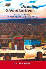 Disabling Globalization : Places of Power in Post-Apartheid South Africa - Gillian Hart