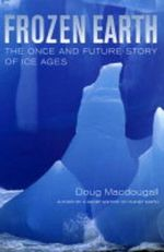 Frozen Earth : The Once and Future Story of Ice Ages - Douglas Macdougall