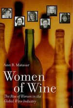 Women of Wine : The Rise of Women in the Global Wine Industry - Ann B. Matasar