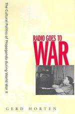Radio Goes to War : The Cultural Politics of Propaganda during World War II - Gerd Horten