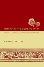 Bringing the Gods to Mind : Mantra and Ritual in Early Indian Sacrifice - Laurie L. Patton