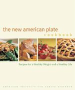 The New American Plate Cookbook : Recipes for a Healthy Weight and a Healthy Life - American Institute for Cancer Research