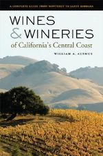 Wines and Wineries of California's Central Coast : A Complete Guide from Monterey to Santa Barbara - William A. Ausmus