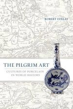 The Pilgrim Art : Cultures of Porcelain in World History - Robert Finlay