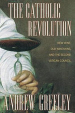 The Catholic Revolution : New Wine, Old Wineskins, and the Second Vatican Council - Andrew M. Greeley
