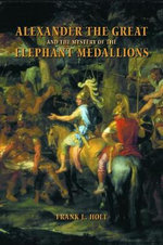 Alexander the Great and the Mystery of the Elephant Medallions : Hellenistic Culture and Society - Frank L. Holt