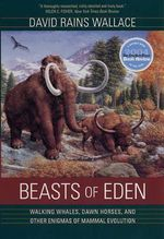 Beasts of Eden : Walking Whales, Dawn Horses, and Other Enigmas of Mammal Evolution - David Rains Wallace