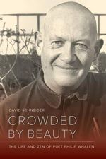 Crowded by Beauty : The Life and Zen of Poet Philip Whalen - David Schneider