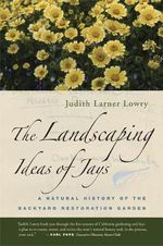 The Landscaping Ideas of Jays : A Natural History of the Backyard Restoration Garden - Judith Larner Lowry