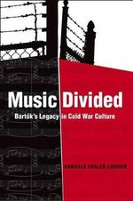 Music Divided : Bartok's Legacy in Cold War Culture - Danielle Fosler-Lussier