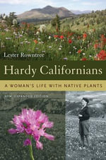 Hardy Californians : A Woman's Life with Native Plants - Lester Rowntree