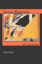 German Modernism : Music and the Arts - Walter Frisch