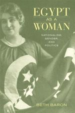 Egypt as a Woman : Nationalism, Gender, and Politics - Beth Baron