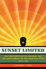 Sunset Limited : The Southern Pacific Railroad and the Development of the American West, 1850-1930 - Richard J. Orsi