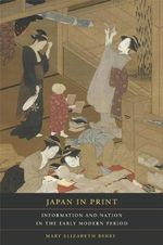 Japan in Print : Information and Nation in the Early Modern Period - Mary Elizabeth Berry