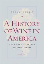 A History of Wine in America: v. 1 : From the Beginnings to Prohibition - Thomas Pinney