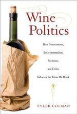 Wine Politics : How Governments, Environmentalists, Mobsters, and Critics Influence the Wines We Drink - Tyler Colman
