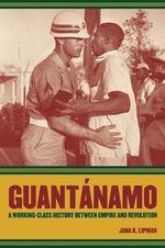 Guantanamo : A Working-Class History Between Empire and Revolution - Jana Lipman