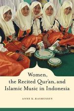Women, the Recited Qur'an, and Islamic Music in Indonesia : Sufism, Healing Rituals and Spirits in the Muslim ... - Anne Rasmussen