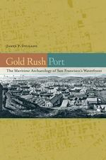 Gold Rush Port : The Maritime Archaeology of San Francisco's Waterfront - James P. Delgado