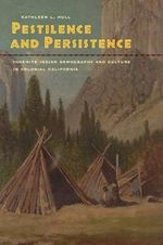 Pestilence and Persistence : Yosemite Indian Demography and Culture in Colonial California - Kathleen L. Hull